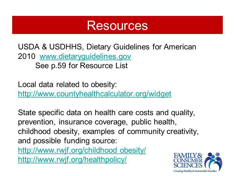 Resources USDA & USDHHS, Dietary Guidelines for American 2010 www.dietaryguidelines.govwww.dietaryguidelines.gov See p.59 for Resource List Local data