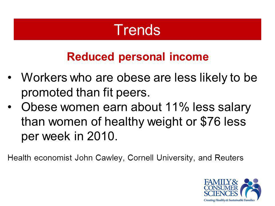 Trends Reduced personal income Workers who are obese are less likely to be promoted than fit peers. Obese women earn about 11% less salary than women