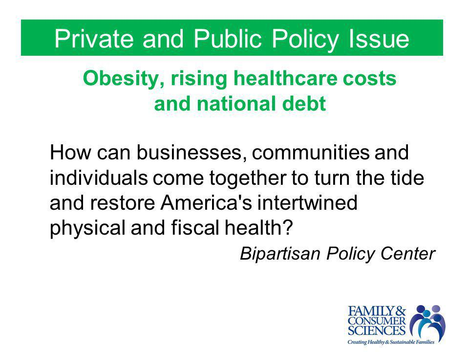 Private and Public Policy Issue Obesity, rising healthcare costs and national debt How can businesses, communities and individuals come together to tu
