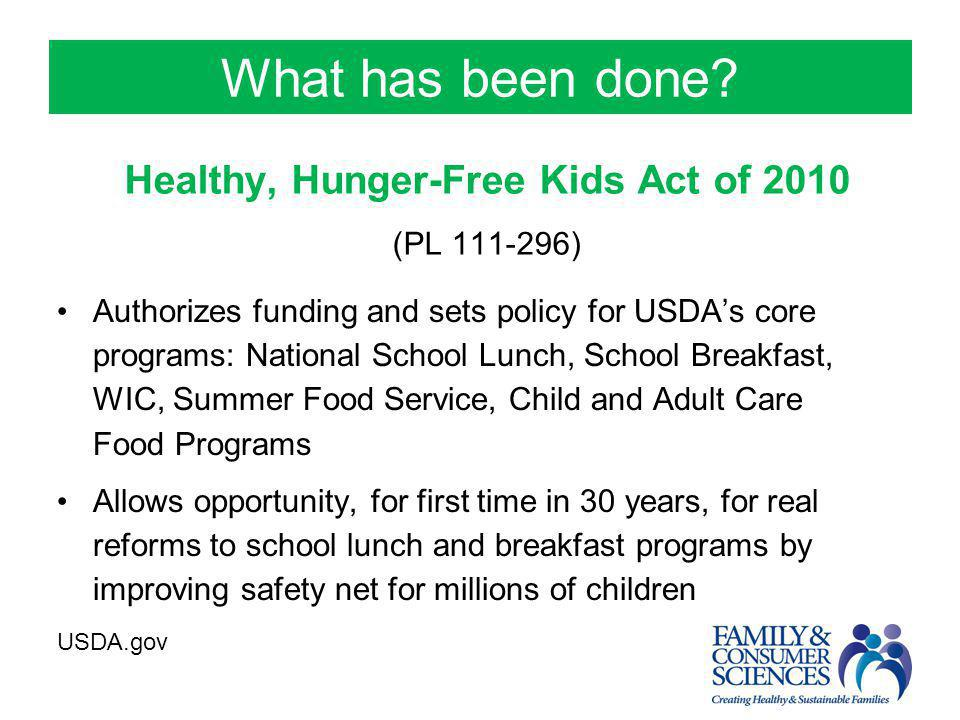What has been done? Authorizes funding and sets policy for USDA's core programs: National School Lunch, School Breakfast, WIC, Summer Food Service, Ch