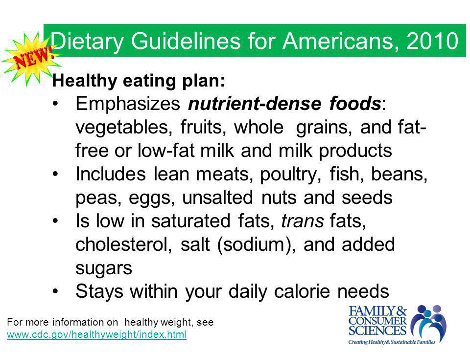 Dietary Guidelines for Americans, 2010 Healthy eating plan: Emphasizes nutrient-dense foods: vegetables, fruits, whole grains, and fat- free or low-fa