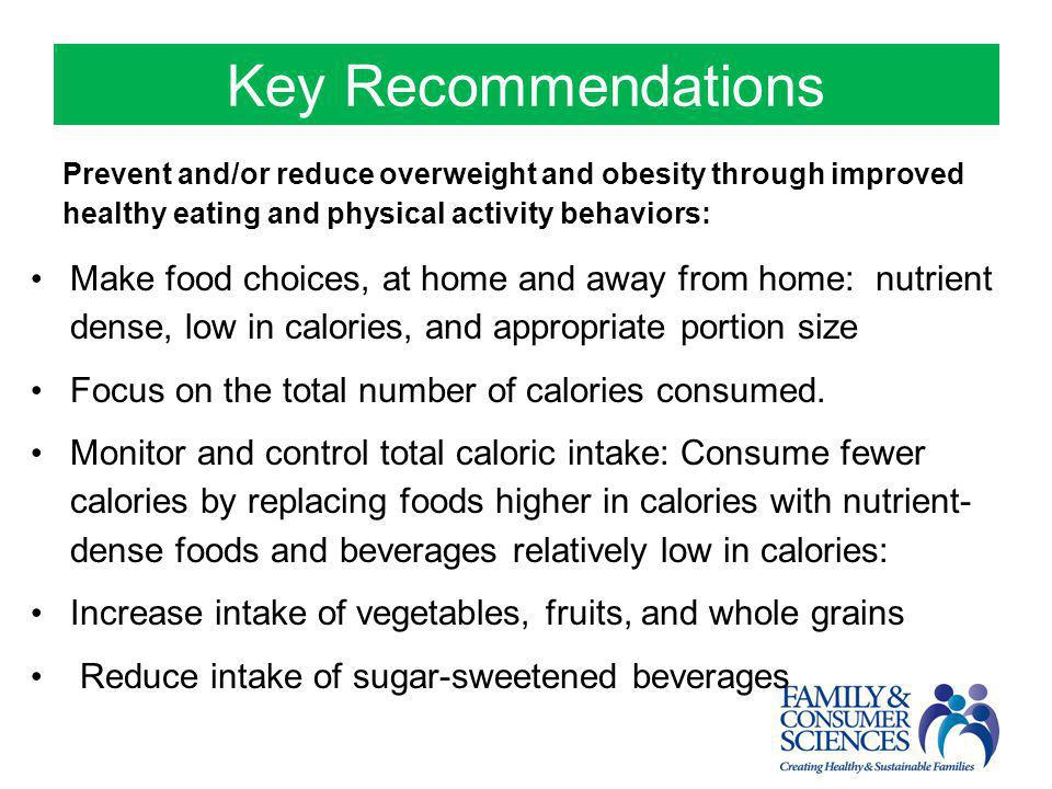 Key Recommendations Prevent and/or reduce overweight and obesity through improved healthy eating and physical activity behaviors: Make food choices, a