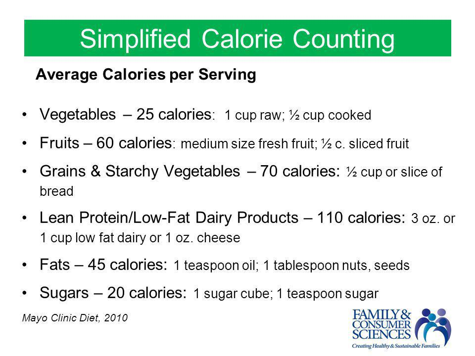 Simplified Calorie Counting Average Calories per Serving Vegetables – 25 calories : 1 cup raw; ½ cup cooked Fruits – 60 calories : medium size fresh f
