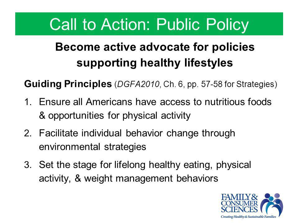 Call to Action: Public Policy Become active advocate for policies supporting healthy lifestyles Guiding Principles (DGFA2010, Ch. 6, pp. 57-58 for Str