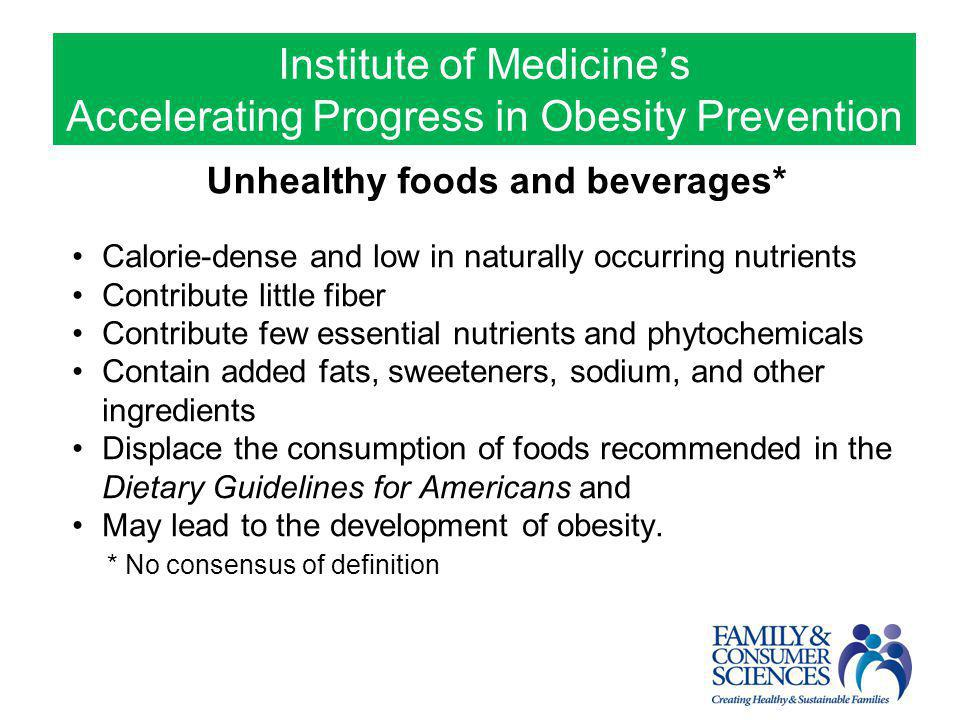 Unhealthy foods and beverages* Calorie-dense and low in naturally occurring nutrients Contribute little fiber Contribute few essential nutrients and p