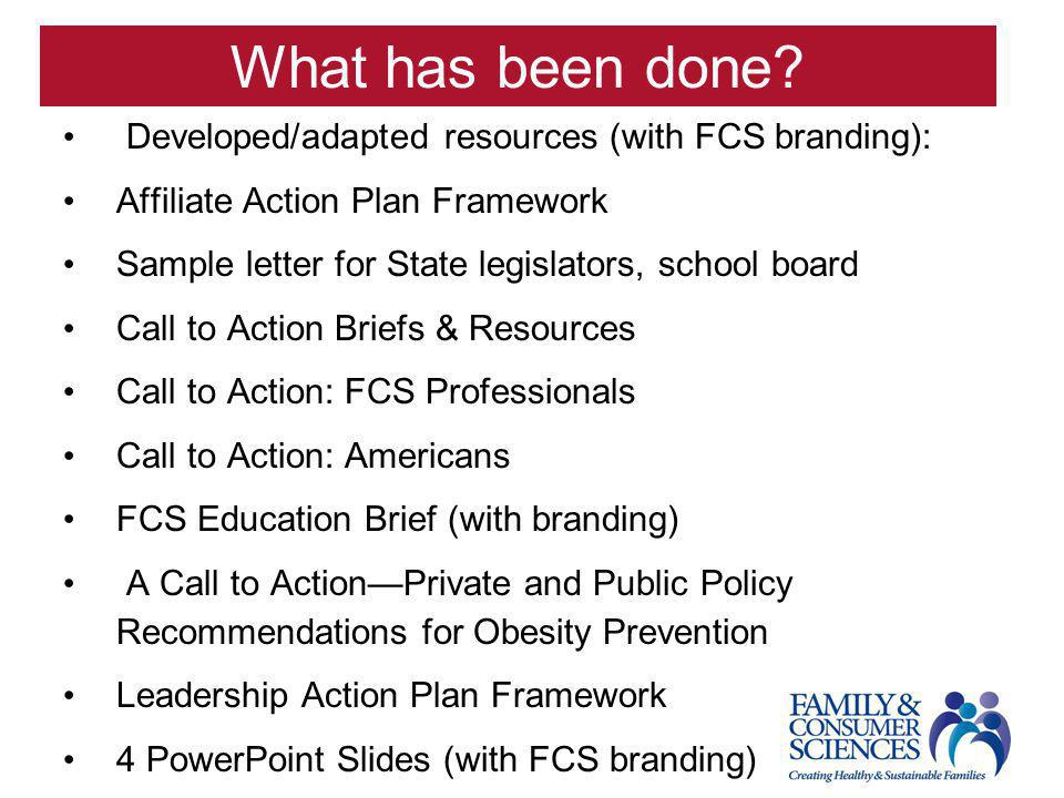 What has been done? Developed/adapted resources (with FCS branding): Affiliate Action Plan Framework Sample letter for State legislators, school board