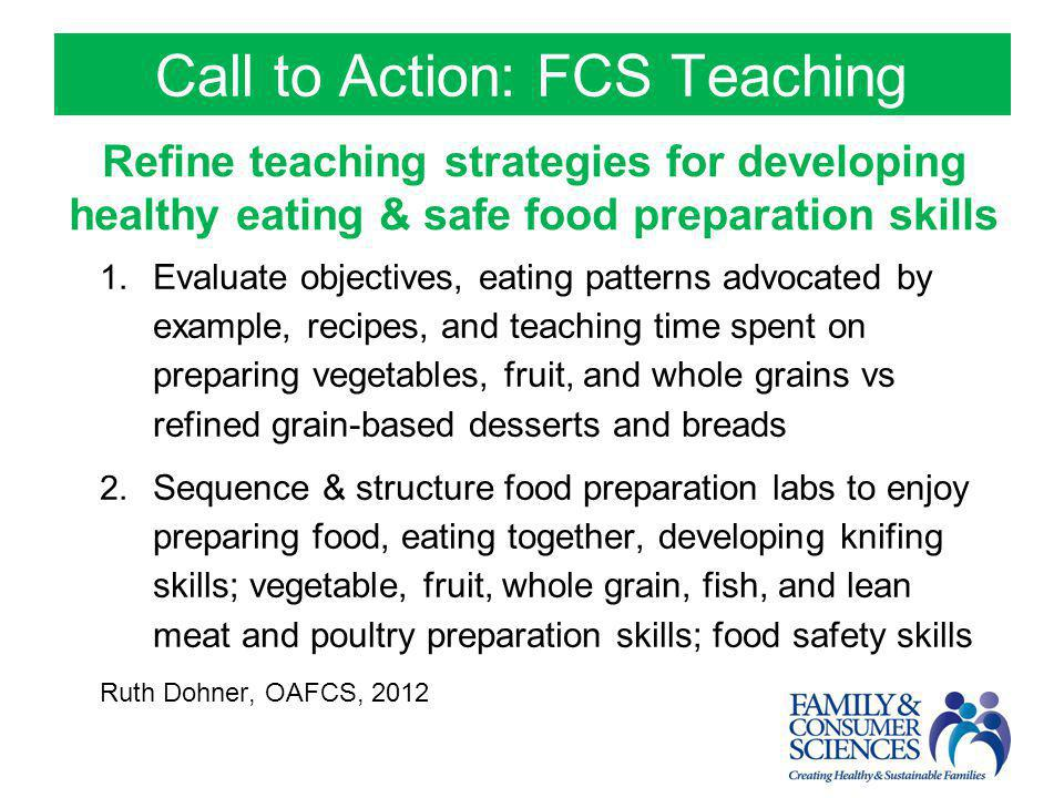 Call to Action: FCS Teaching Refine teaching strategies for developing healthy eating & safe food preparation skills 1. Evaluate objectives, eating pa