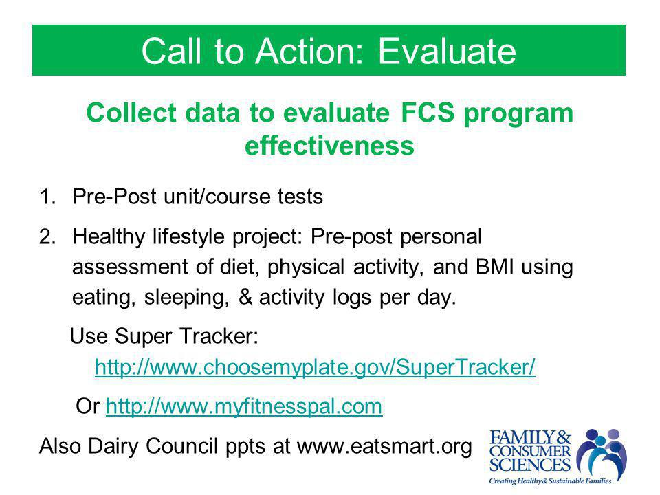 Call to Action: Evaluate Collect data to evaluate FCS program effectiveness 1. Pre-Post unit/course tests 2. Healthy lifestyle project: Pre-post perso