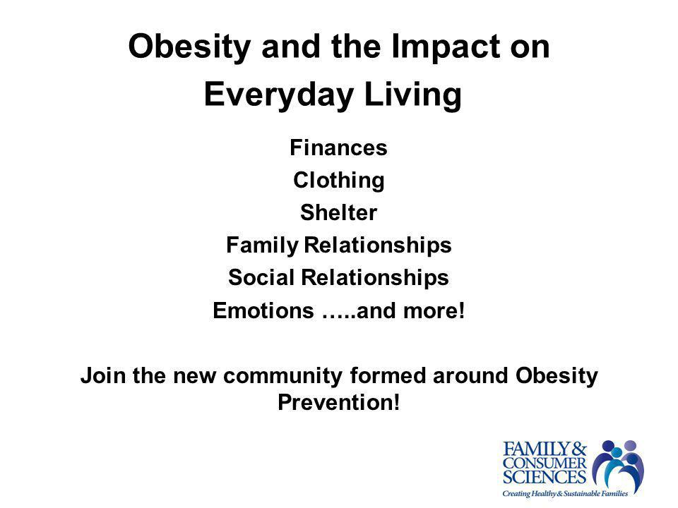 Obesity and the Impact on Everyday Living s Finances Clothing Shelter Family Relationships Social Relationships Emotions …..and more! Join the new com