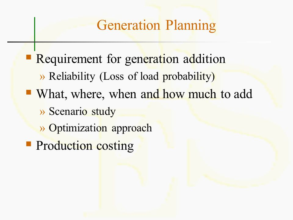 Generation Planning  Requirement for generation addition »Reliability (Loss of load probability)  What, where, when and how much to add »Scenario st