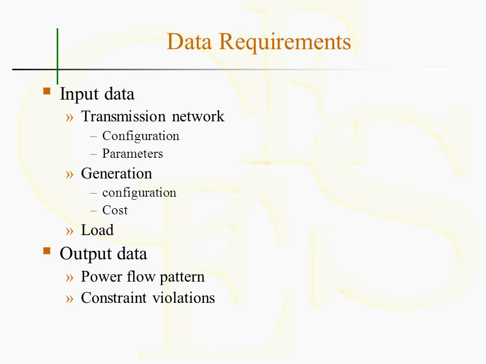 Data Requirements  Input data »Transmission network –Configuration –Parameters »Generation –configuration –Cost »Load  Output data »Power flow patte