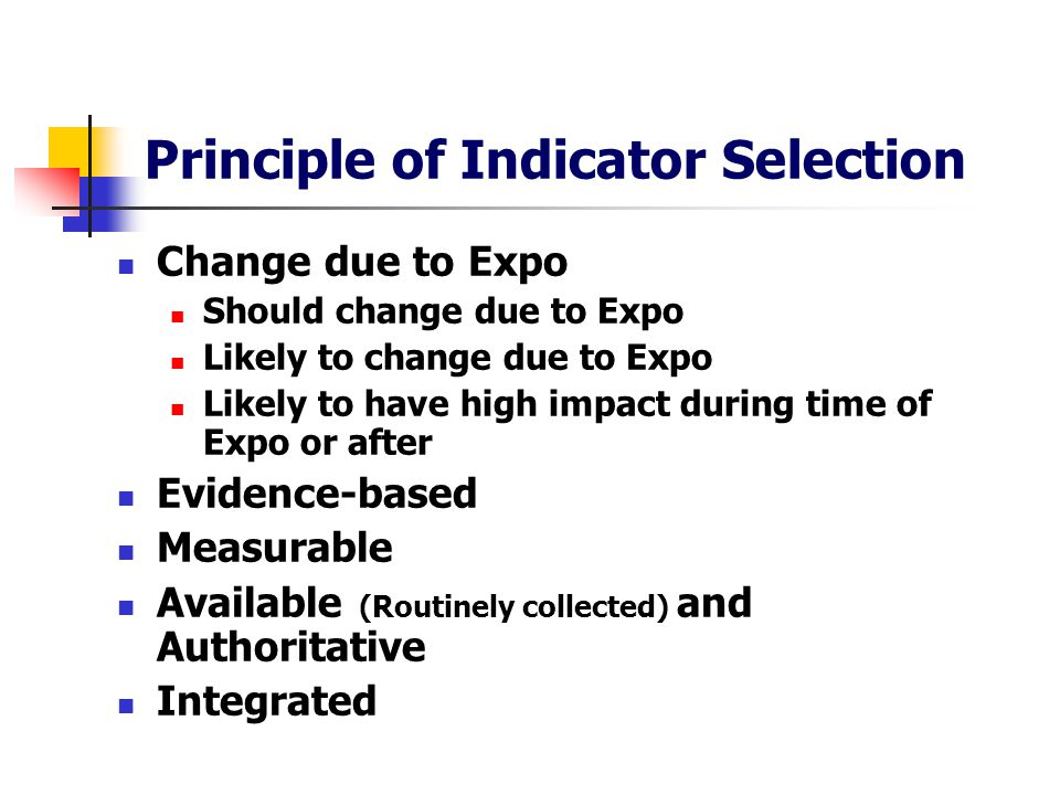 Principle of Indicator Selection Change due to Expo Should change due to Expo Likely to change due to Expo Likely to have high impact during time of Expo or after Evidence-based Measurable Available (Routinely collected) and Authoritative Integrated