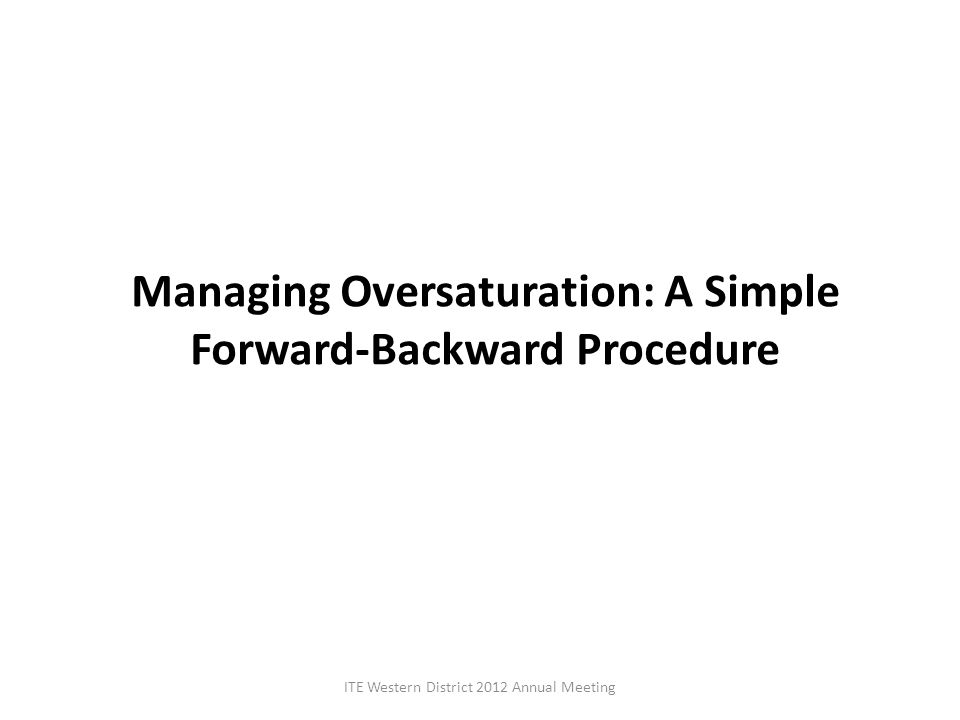 Managing Oversaturation: A Simple Forward-Backward Procedure ITE Western District 2012 Annual Meeting