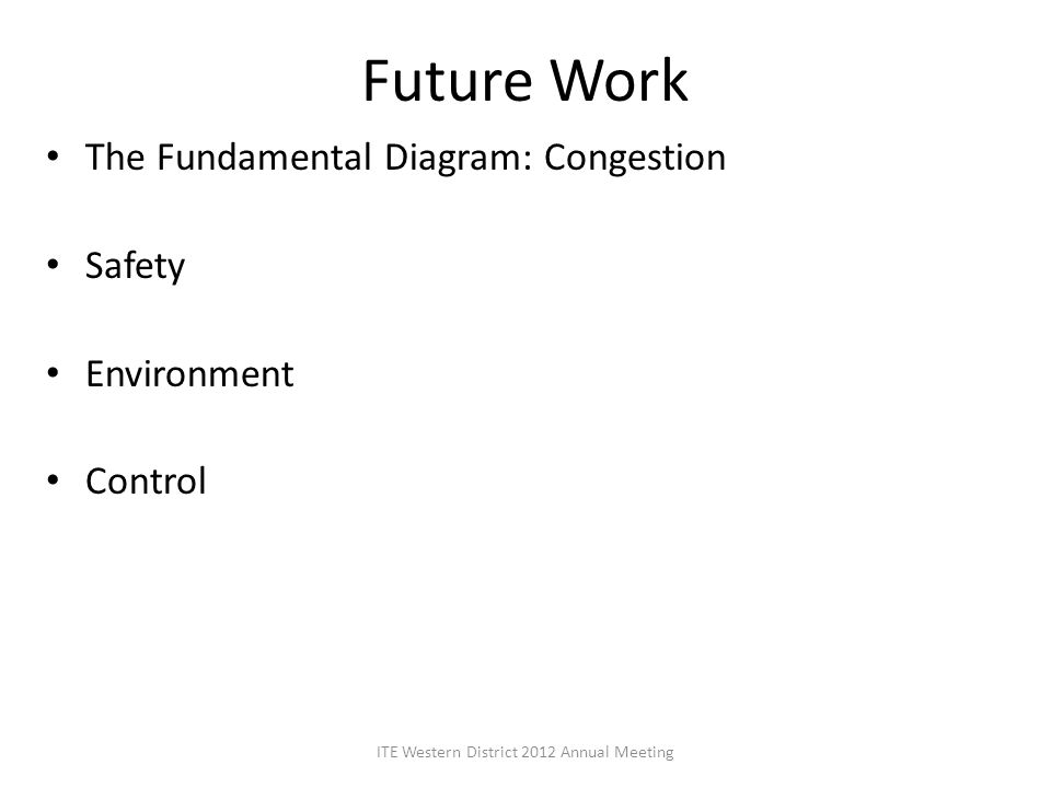 Future Work The Fundamental Diagram: Congestion Safety Environment Control ITE Western District 2012 Annual Meeting