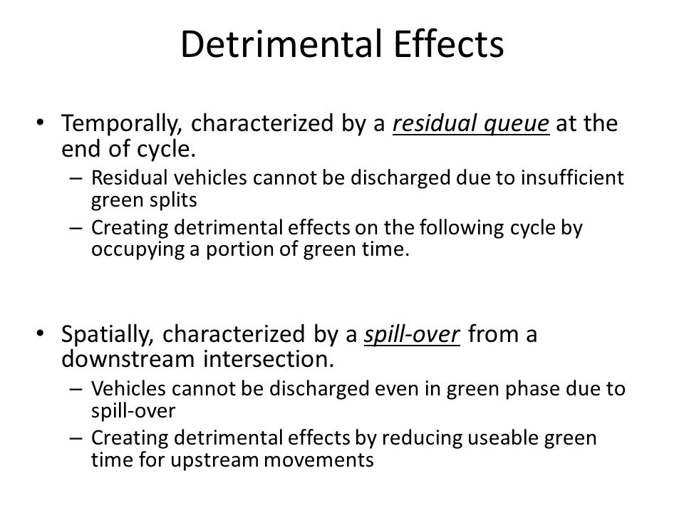 Detrimental Effects Temporally, characterized by a residual queue at the end of cycle. – Residual vehicles cannot be discharged due to insufficient gr