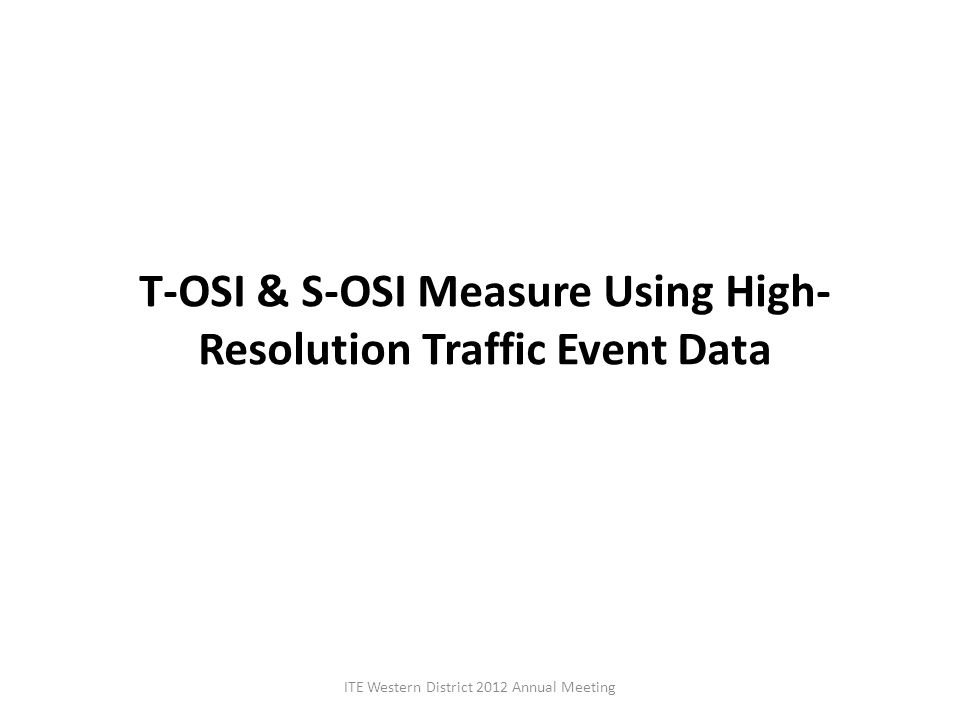 T-OSI & S-OSI Measure Using High- Resolution Traffic Event Data ITE Western District 2012 Annual Meeting