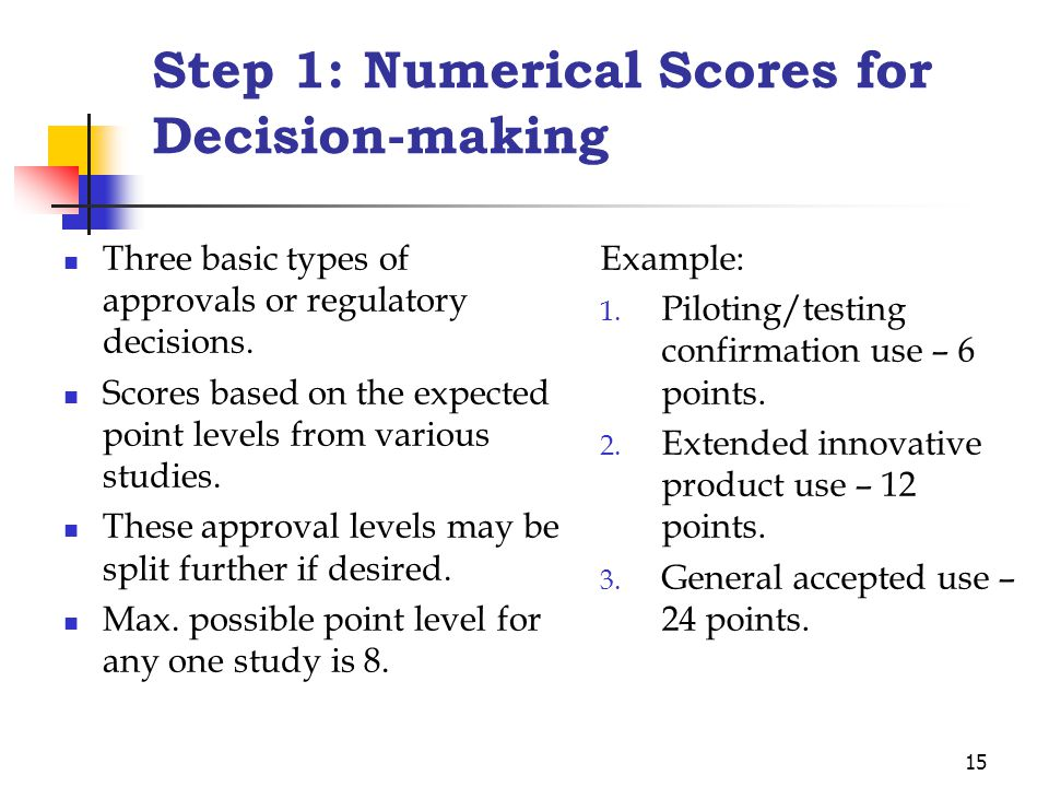 15 Step 1: Numerical Scores for Decision-making Three basic types of approvals or regulatory decisions.