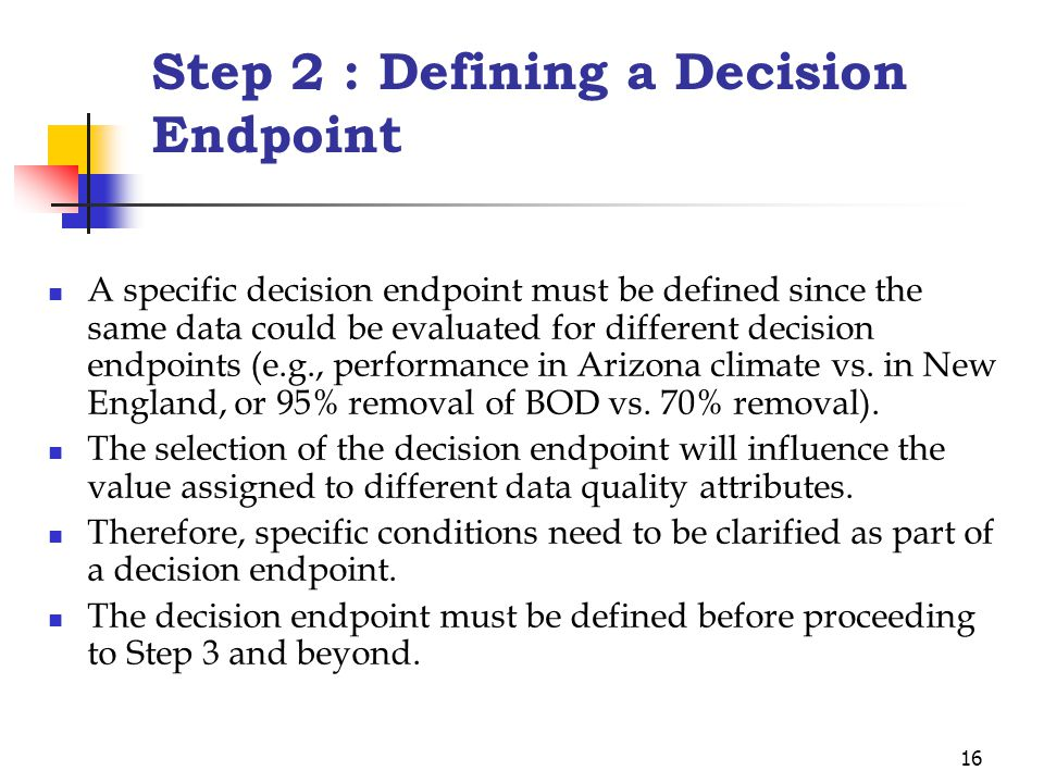 16 Step 2 : Defining a Decision Endpoint A specific decision endpoint must be defined since the same data could be evaluated for different decision endpoints (e.g., performance in Arizona climate vs.