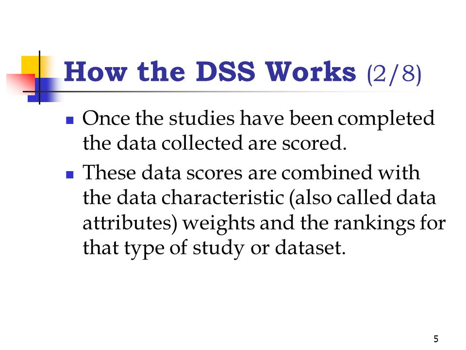5 How the DSS Works (2/8) Once the studies have been completed the data collected are scored. These data scores are combined with the data characteris