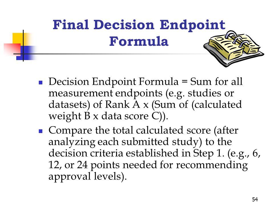54 Final Decision Endpoint Formula Decision Endpoint Formula = Sum for all measurement endpoints (e.g. studies or datasets) of Rank A x (Sum of (calcu