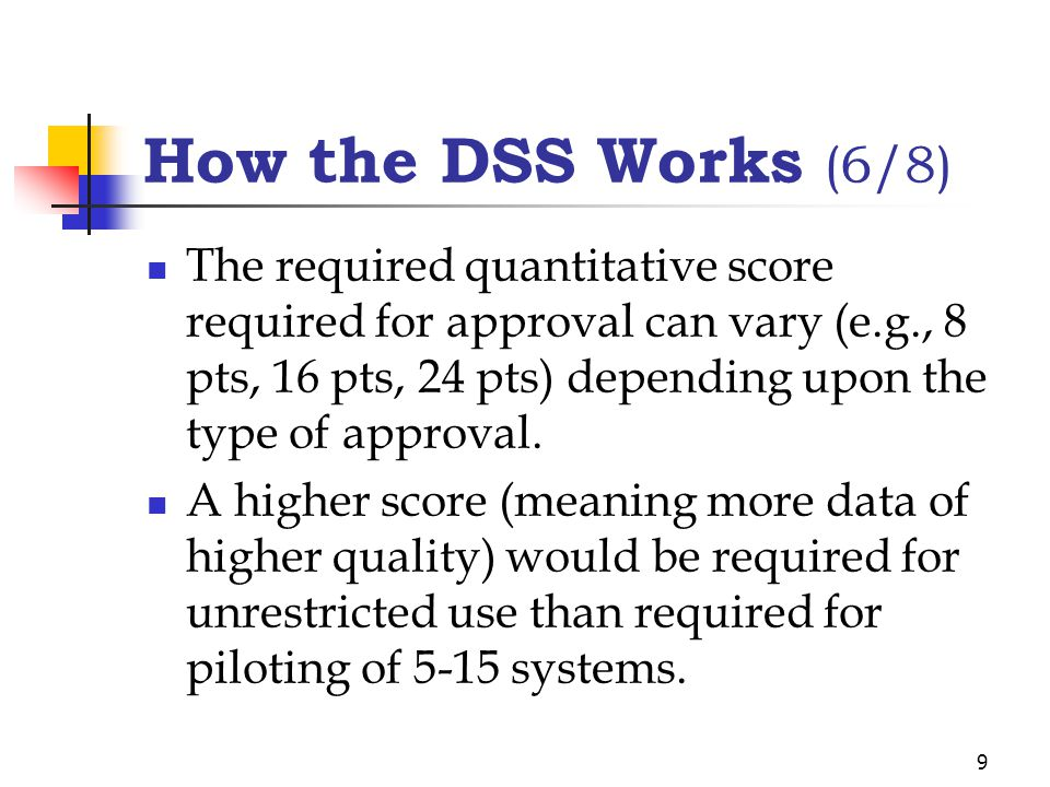 9 How the DSS Works (6/8) The required quantitative score required for approval can vary (e.g., 8 pts, 16 pts, 24 pts) depending upon the type of approval.
