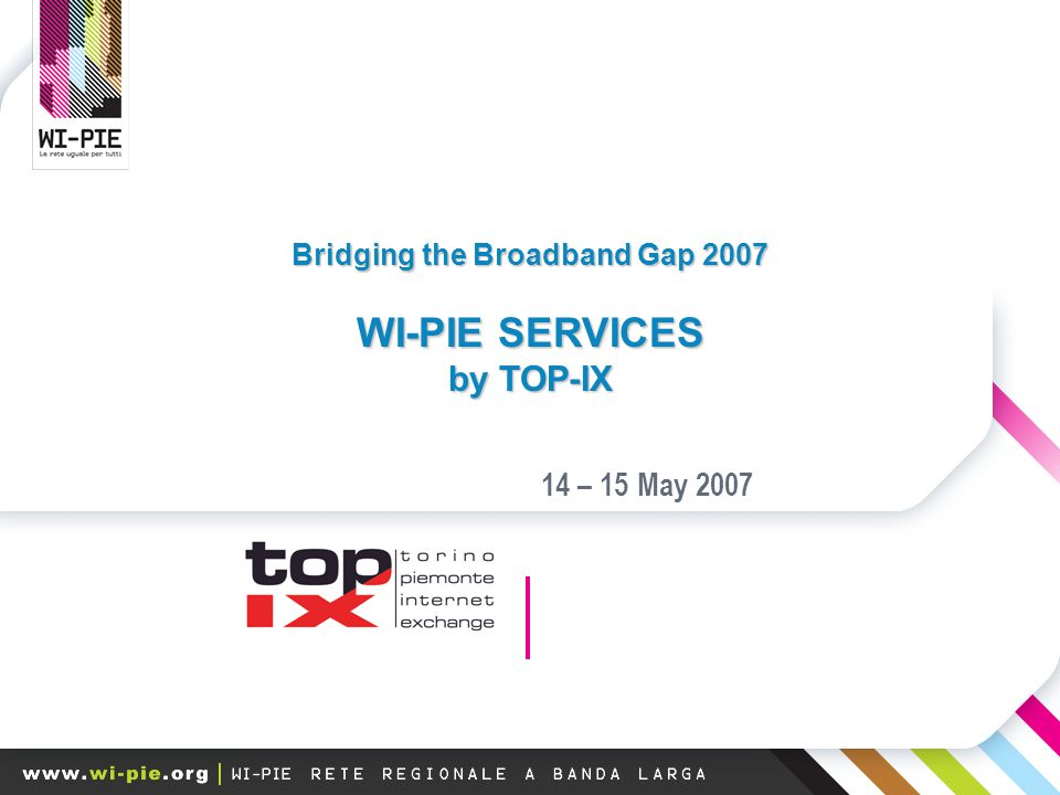 Bridging the Broadband Gap 2007 WI-PIE SERVICES by TOP-IX 14 – 15 May 2007