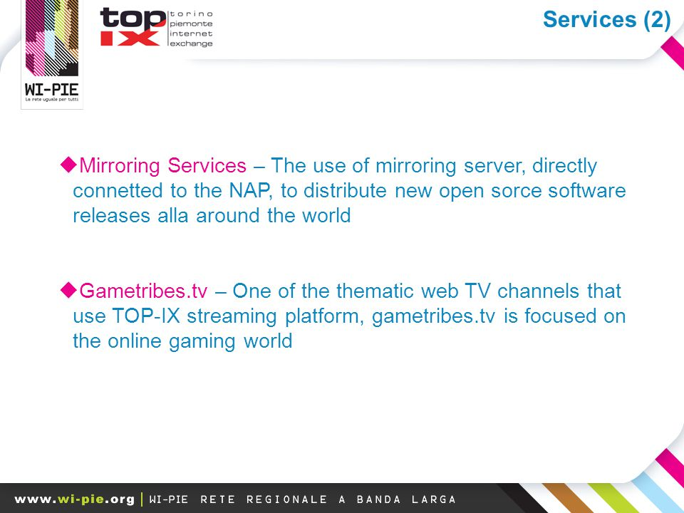 I megatrend della banda larga  Mirroring Services – The use of mirroring server, directly connetted to the NAP, to distribute new open sorce software releases alla around the world  Gametribes.tv – One of the thematic web TV channels that use TOP-IX streaming platform, gametribes.tv is focused on the online gaming world Services (2)