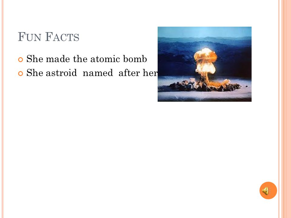 F UN F ACTS She made the atomic bomb She astroid named after her