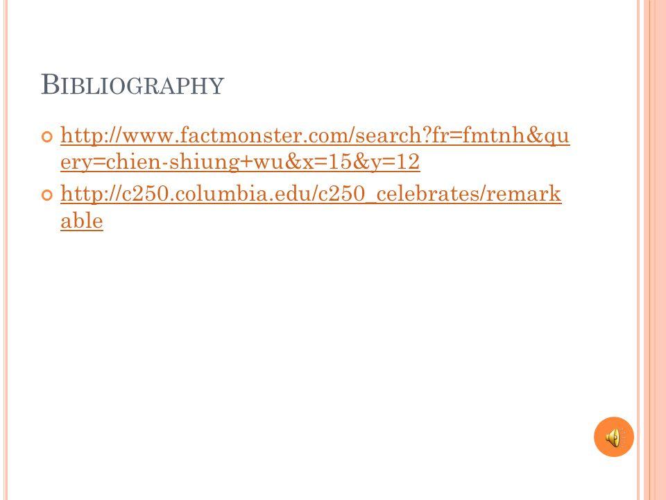 B IBLIOGRAPHY http://www.factmonster.com/search?fr=fmtnh&qu ery=chien-shiung+wu&x=15&y=12 http://c250.columbia.edu/c250_celebrates/remark able