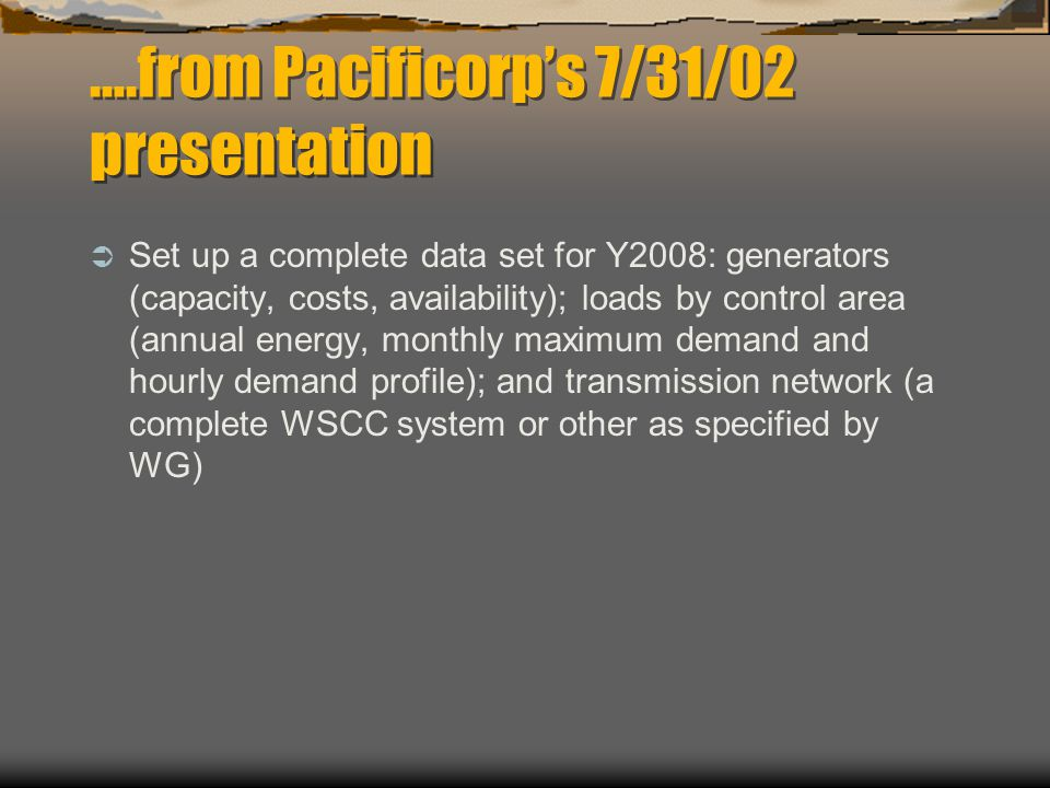 ….from Pacificorp's 7/31/02 presentation  Set up a complete data set for Y2008: generators (capacity, costs, availability); loads by control area (annual energy, monthly maximum demand and hourly demand profile); and transmission network (a complete WSCC system or other as specified by WG)