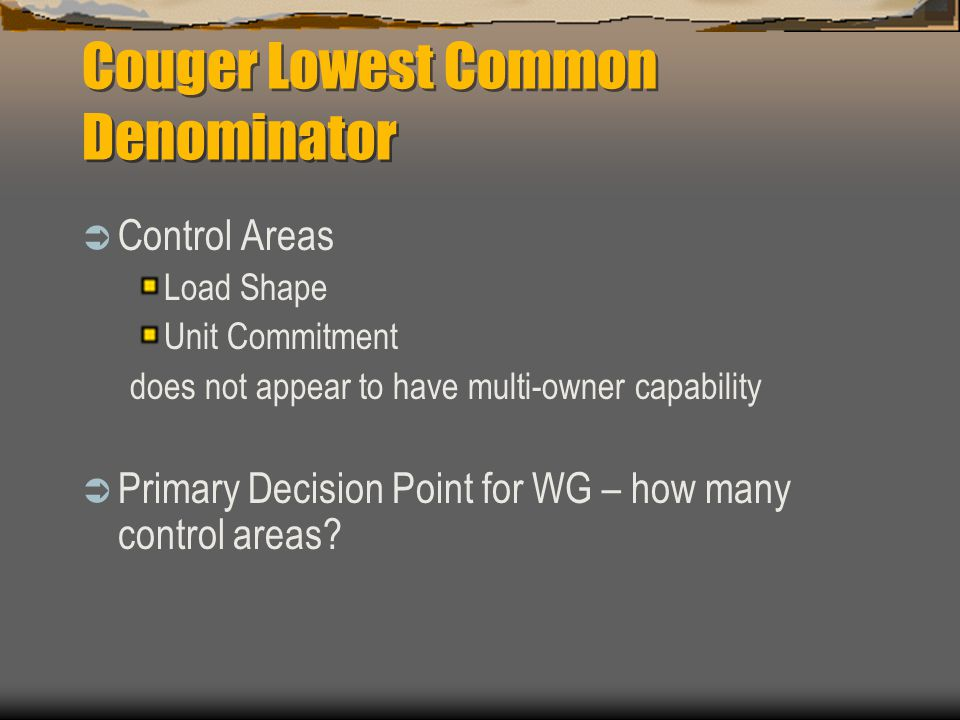 Couger Lowest Common Denominator  Control Areas Load Shape Unit Commitment does not appear to have multi-owner capability  Primary Decision Point for WG – how many control areas