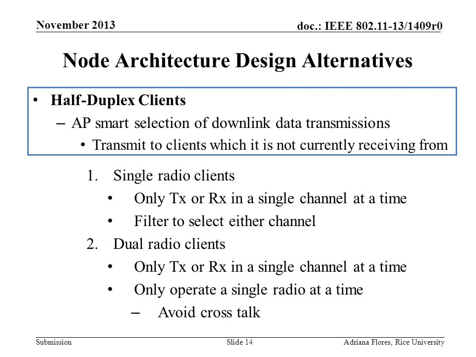 Submission doc.: IEEE 802.11-13/1409r0 Node Architecture Design Alternatives Slide 14Adriana Flores, Rice University November 2013 Half-Duplex Clients – AP smart selection of downlink data transmissions Transmit to clients which it is not currently receiving from 1.Single radio clients Only Tx or Rx in a single channel at a time Filter to select either channel 2.Dual radio clients Only Tx or Rx in a single channel at a time Only operate a single radio at a time – Avoid cross talk