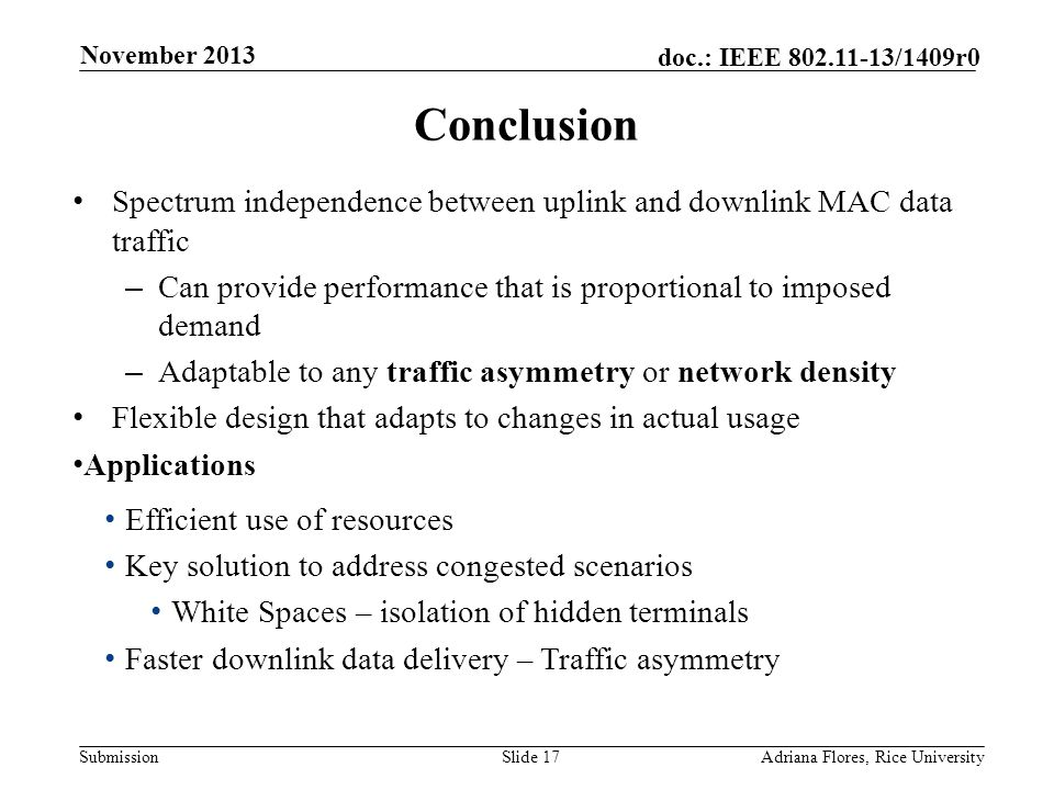 Submission doc.: IEEE 802.11-13/1409r0 Conclusion Spectrum independence between uplink and downlink MAC data traffic – Can provide performance that is proportional to imposed demand – Adaptable to any traffic asymmetry or network density Flexible design that adapts to changes in actual usage Applications Efficient use of resources Key solution to address congested scenarios White Spaces – isolation of hidden terminals Faster downlink data delivery – Traffic asymmetry Slide 17Adriana Flores, Rice University November 2013