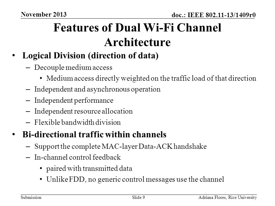Submission doc.: IEEE 802.11-13/1409r0 Features of Dual Wi-Fi Channel Architecture Logical Division (direction of data) – Decouple medium access Medium access directly weighted on the traffic load of that direction – Independent and asynchronous operation – Independent performance – Independent resource allocation – Flexible bandwidth division Bi-directional traffic within channels – Support the complete MAC-layer Data-ACK handshake – In-channel control feedback paired with transmitted data Unlike FDD, no generic control messages use the channel Slide 9Adriana Flores, Rice University November 2013