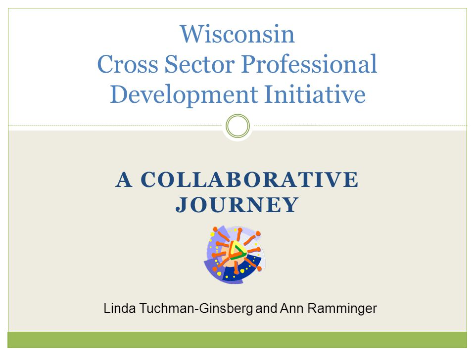 A COLLABORATIVE JOURNEY Wisconsin Cross Sector Professional Development Initiative Linda Tuchman-Ginsberg and Ann Ramminger