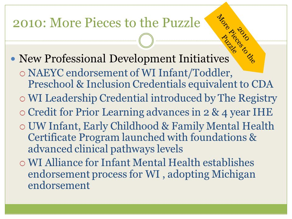 2010: More Pieces to the Puzzle New Professional Development Initiatives  NAEYC endorsement of WI Infant/Toddler, Preschool & Inclusion Credentials equivalent to CDA  WI Leadership Credential introduced by The Registry  Credit for Prior Learning advances in 2 & 4 year IHE  UW Infant, Early Childhood & Family Mental Health Certificate Program launched with foundations & advanced clinical pathways levels  WI Alliance for Infant Mental Health establishes endorsement process for WI, adopting Michigan endorsement 2010 More Pieces to the Puzzle