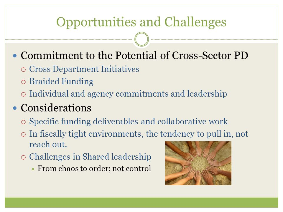 Opportunities and Challenges Commitment to the Potential of Cross-Sector PD  Cross Department Initiatives  Braided Funding  Individual and agency commitments and leadership Considerations  Specific funding deliverables and collaborative work  In fiscally tight environments, the tendency to pull in, not reach out.