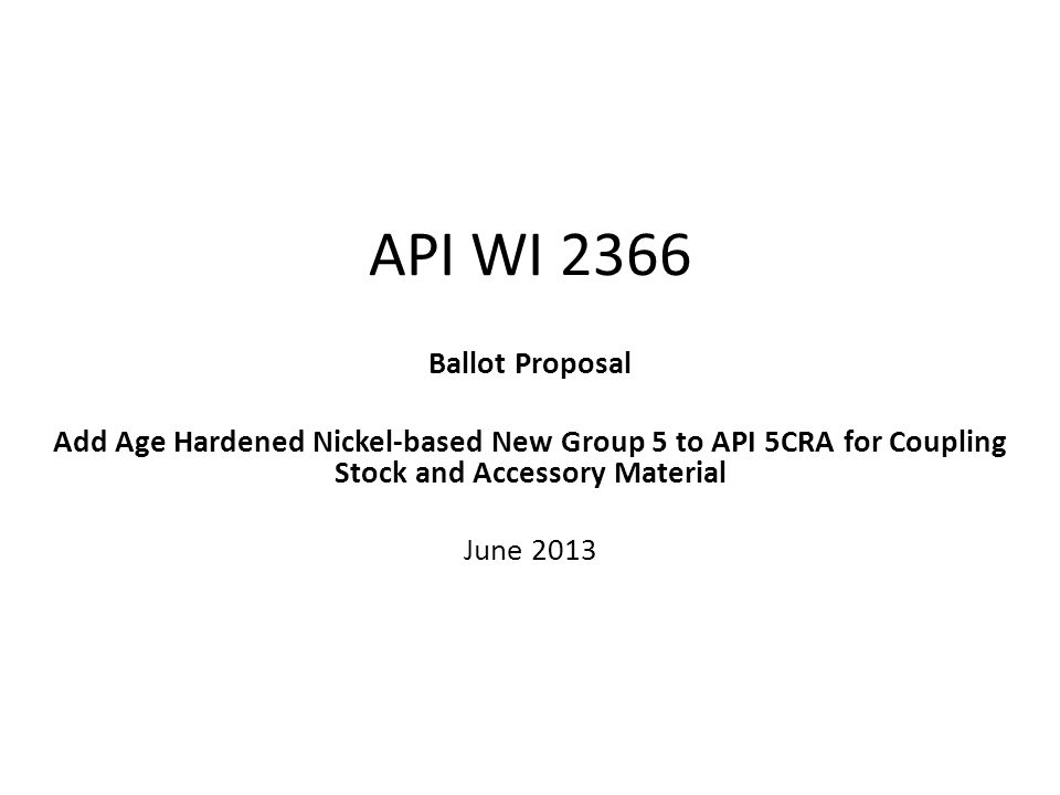 API WI 2366 Ballot Proposal Add Age Hardened Nickel-based New Group 5 to API 5CRA for Coupling Stock and Accessory Material June 2013