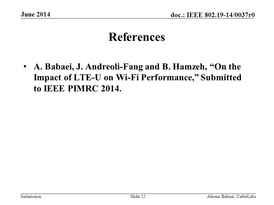 """Submission doc.: IEEE 802.19-14/0037r0 References A. Babaei, J. Andreoli-Fang and B. Hamzeh, """"On the Impact of LTE-U on Wi-Fi Performance,"""" Submitted"""