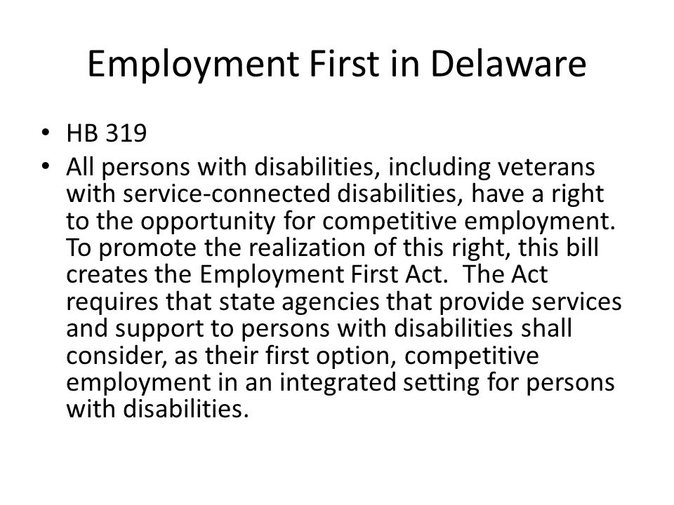 Employment First in Delaware HB 319 All persons with disabilities, including veterans with service-connected disabilities, have a right to the opportunity for competitive employment.