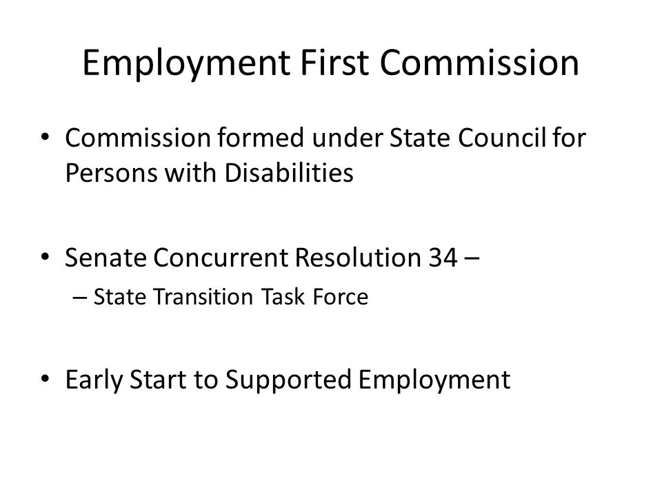 Employment First Commission Commission formed under State Council for Persons with Disabilities Senate Concurrent Resolution 34 – – State Transition Task Force Early Start to Supported Employment