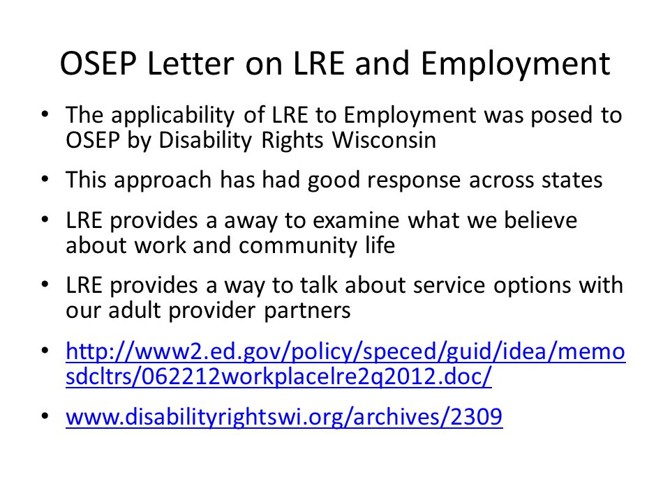 OSEP Letter on LRE and Employment The applicability of LRE to Employment was posed to OSEP by Disability Rights Wisconsin This approach has had good response across states LRE provides a away to examine what we believe about work and community life LRE provides a way to talk about service options with our adult provider partners http://www2.ed.gov/policy/speced/guid/idea/memo sdcltrs/062212workplacelre2q2012.doc/ http://www2.ed.gov/policy/speced/guid/idea/memo sdcltrs/062212workplacelre2q2012.doc/ www.disabilityrightswi.org/archives/2309
