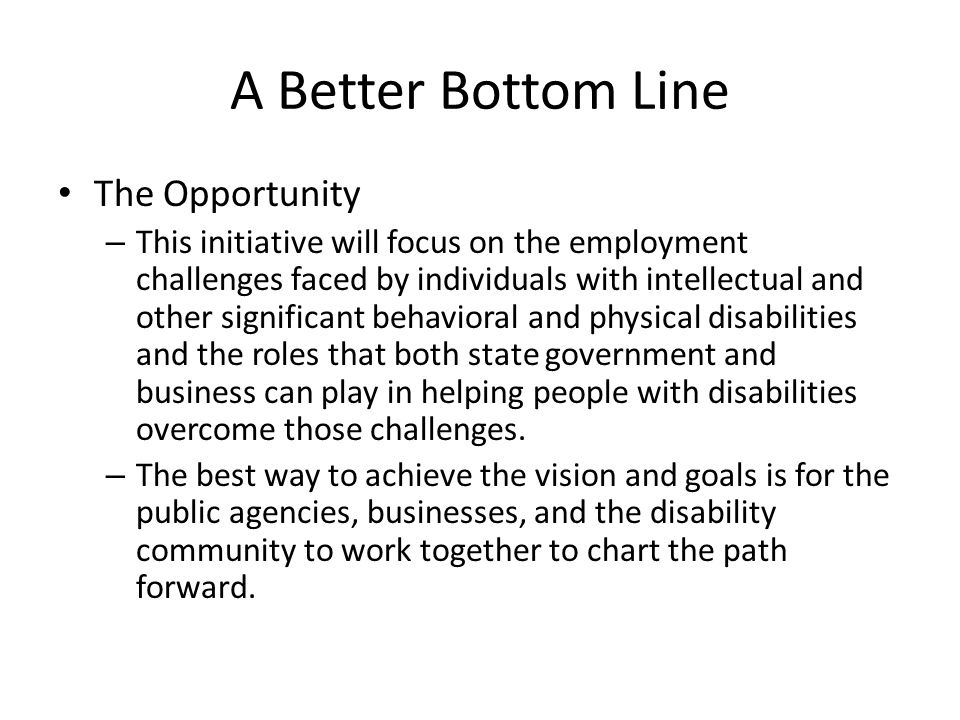 A Better Bottom Line The Opportunity – This initiative will focus on the employment challenges faced by individuals with intellectual and other significant behavioral and physical disabilities and the roles that both state government and business can play in helping people with disabilities overcome those challenges.