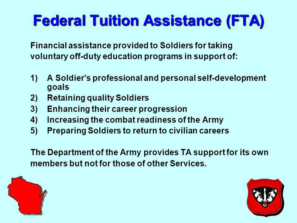 Federal Tuition Assistance (FTA) Financial assistance provided to Soldiers for taking voluntary off-duty education programs in support of: 1)A Soldier's professional and personal self-development goals 2)Retaining quality Soldiers 3)Enhancing their career progression 4)Increasing the combat readiness of the Army 5)Preparing Soldiers to return to civilian careers The Department of the Army provides TA support for its own members but not for those of other Services.