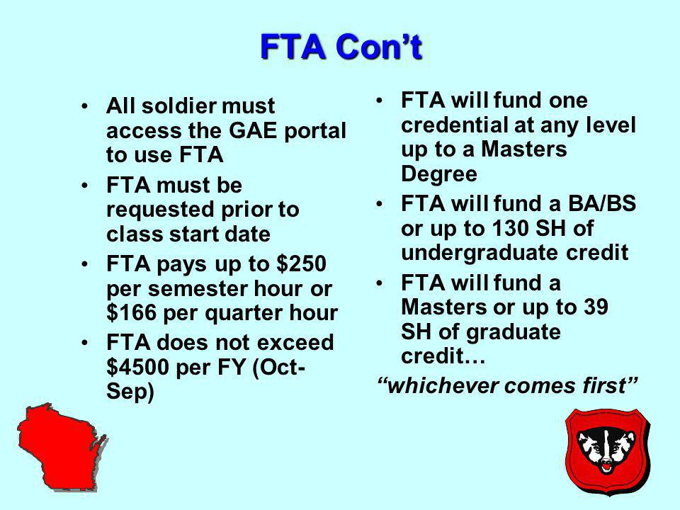 FTA Con't All soldier must access the GAE portal to use FTA FTA must be requested prior to class start date FTA pays up to $250 per semester hour or $166 per quarter hour FTA does not exceed $4500 per FY (Oct- Sep) FTA will fund one credential at any level up to a Masters Degree FTA will fund a BA/BS or up to 130 SH of undergraduate credit FTA will fund a Masters or up to 39 SH of graduate credit… whichever comes first