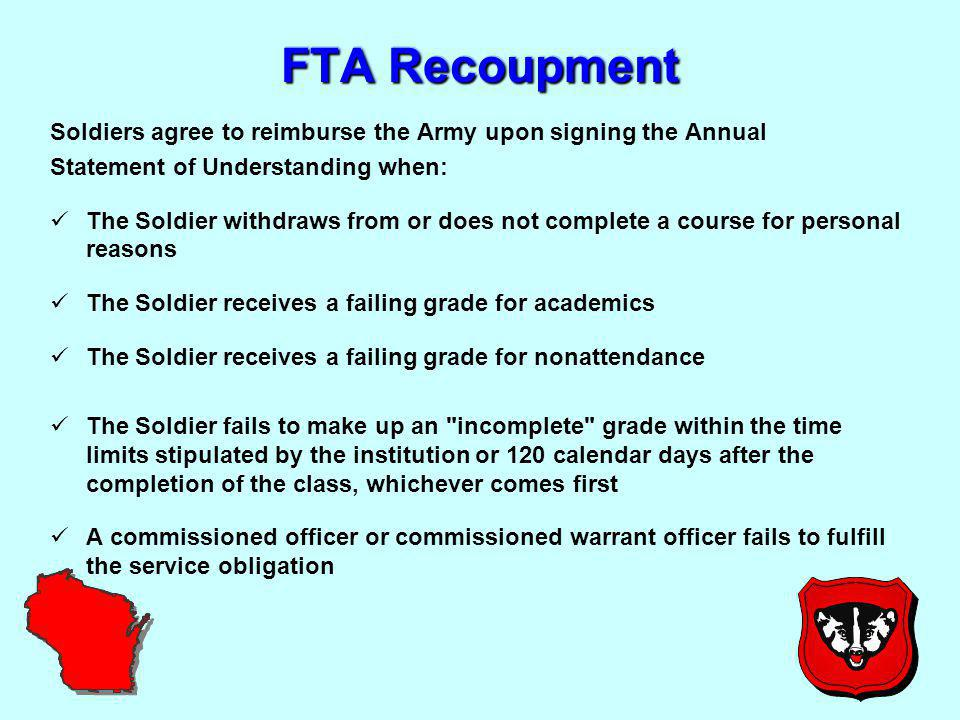 FTA Recoupment Soldiers agree to reimburse the Army upon signing the Annual Statement of Understanding when: The Soldier withdraws from or does not complete a course for personal reasons The Soldier receives a failing grade for academics The Soldier receives a failing grade for nonattendance The Soldier fails to make up an incomplete grade within the time limits stipulated by the institution or 120 calendar days after the completion of the class, whichever comes first A commissioned officer or commissioned warrant officer fails to fulfill the service obligation