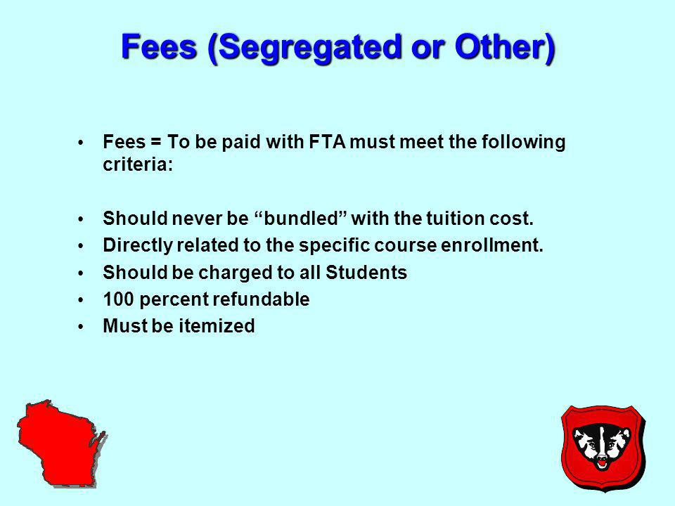 Fees (Segregated or Other) Fees = To be paid with FTA must meet the following criteria: Should never be bundled with the tuition cost.