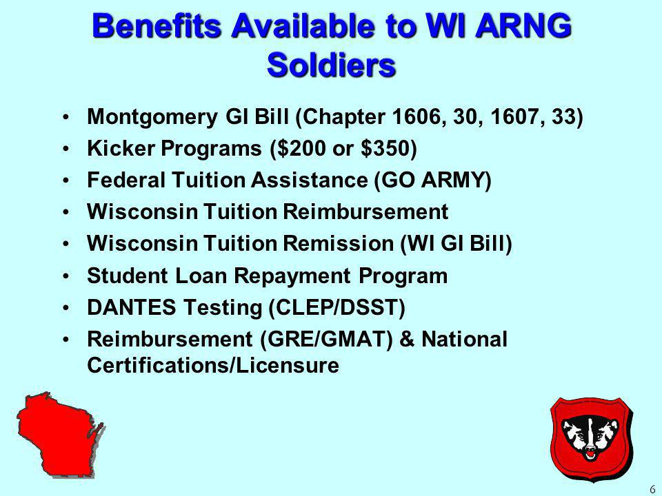 Benefits Available to WI ARNG Soldiers Montgomery GI Bill (Chapter 1606, 30, 1607, 33) Kicker Programs ($200 or $350) Federal Tuition Assistance (GO ARMY) Wisconsin Tuition Reimbursement Wisconsin Tuition Remission (WI GI Bill) Student Loan Repayment Program DANTES Testing (CLEP/DSST) Reimbursement (GRE/GMAT) & National Certifications/Licensure 6