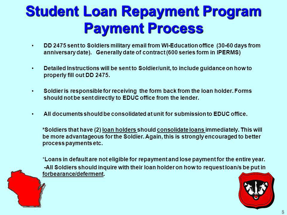 Student Loan Repayment Program Payment Process DD 2475 sent to Soldiers military email from WI-Education office (30-60 days from anniversary date).