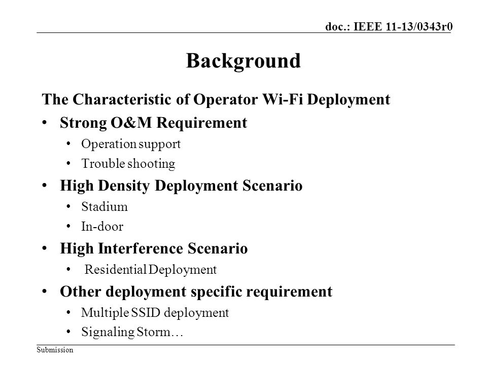 Submission doc.: IEEE 11-13/0343r0 Problem#1: Strong O&M Requirement AccessPerformance Abnormal dropping rate Network capacity Operators Need to Have More Powerful Tools for the Operation of Wi-Fi Network: 1.Operators need to know the Wi-Fi network access user experience and monitor AP failure event in a timely manner.